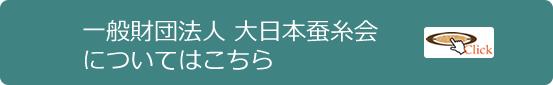 一般財団法人 大日本蚕糸会についてはこちら